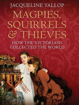 Magpies, Squirrels and Thieves: How the Victorians Collected the World: How the Victorians Collected the World
