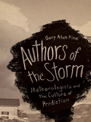 Authors of the Storm: Meteorologists and the Culture of Prediction