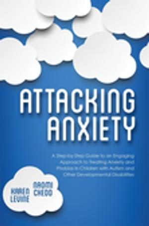 Attacking Anxiety A Step-by-Step Guide to an Engaging Approach to Treating Anxiety and Phobias in Children with Autism and Other Developmental Disabil