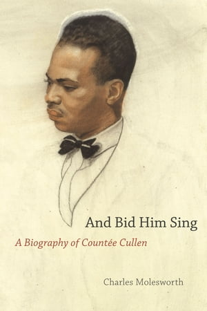 And Bid Him Sing A Biography of Count�e Cullen