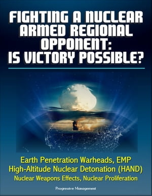 Fighting a Nuclear-Armed Regional Opponent: Is Victory Possible? Earth Penetration Warheads,  EMP,  High-Altitude Nuclear Detonation (HAND),  Nuclear Wea