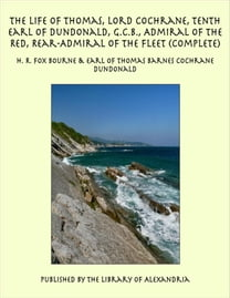 The Life of Thomas, Lord Cochrane, Tenth Earl of Dundonald, G.C.B., Admiral of the Red, Rear-Admiral of the Fleet (Complete)