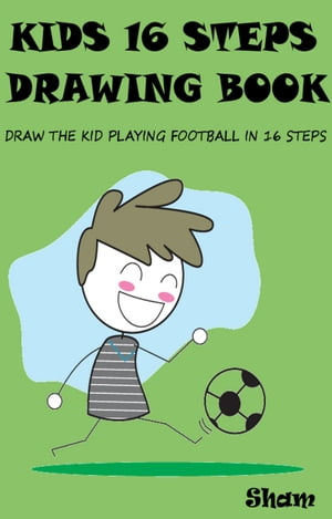Kids 16 Steps Drawing Book: Draw The Kid Playing Football in 16 Easy Steps