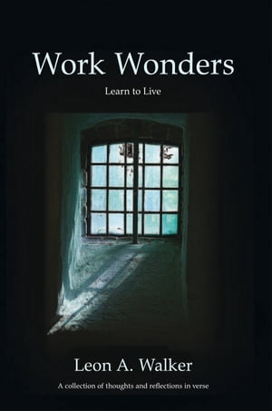 Work Wonders: Learn to live, A collection of thoughts and reflections in verse