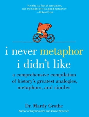 I Never Metaphor I Didn't Like A Comprehensive Compilation of History?s Greatest Analogies,  Metaphors,  and Similes
