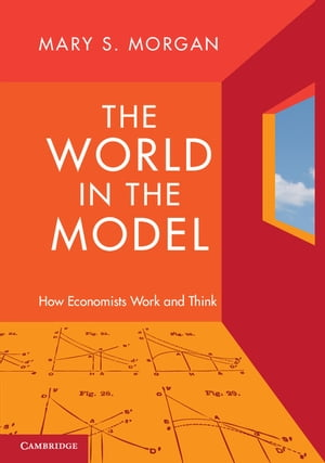 The World in the Model How Economists Work and Think