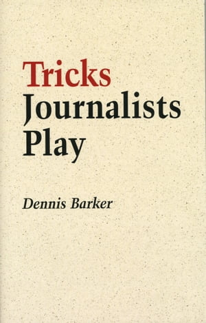 Tricks Journalists Play How the Truth is Massaged,  Distorted,  Glamorized and Glossed Over