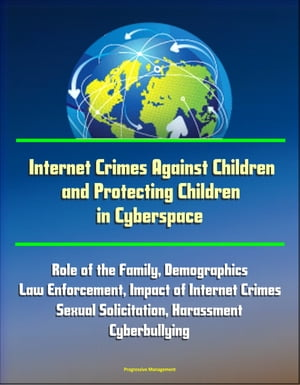 Internet Crimes Against Children and Protecting Children in Cyberspace: Role of the Family,  Demographics,  Law Enforcement,  Impact of Internet Crimes,