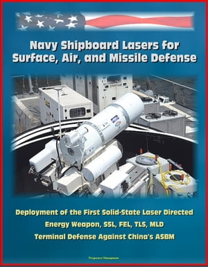 Navy Shipboard Lasers for Surface,  Air,  and Missile Defense: Deployment of the First Solid-State Laser Directed Energy Weapon,  SSL,  FEL,  TLS,  MLD,  Ter