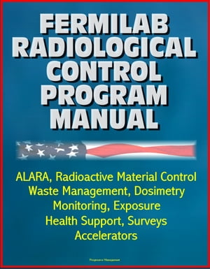 Fermilab Radiological Control Program Manual: ALARA,  Radioactive Material Control,  Waste Management,  Dosimetry,  Monitoring,  Exposure,  Health Support,