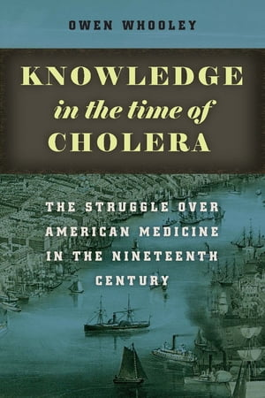 Knowledge in the Time of Cholera The Struggle over American Medicine in the Nineteenth Century