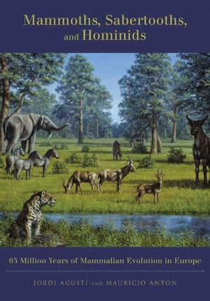 Mammoths,  Sabertooths,  and Hominids 65 Million Years of Mammalian Evolution in Europe