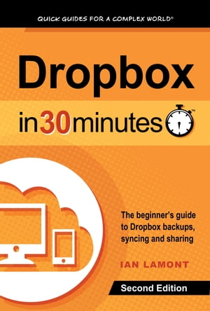 Dropbox In 30 Minutes,  Second Edition The Beginner?s Guide To Dropbox Backup,  Syncing,  And Sharing