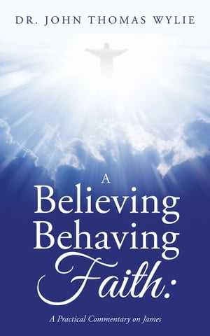 A Believing Behaving Faith: A Practical Commentary on James