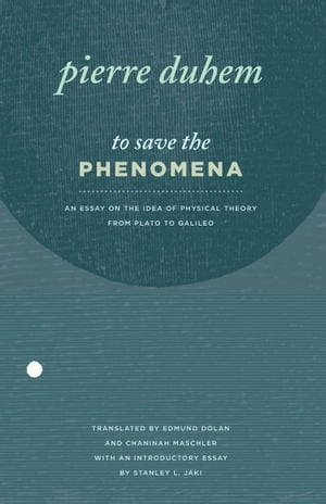 To Save the Phenomena An Essay on the Idea of Physical Theory from Plato to Galileo