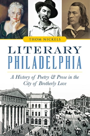 Literary Philadelphia A History of Poetry and Prose in the City of Brotherly Love