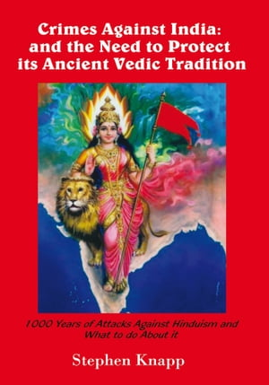 Crimes Against India: and the Need to Protect its Ancient Vedic Tradition 1000 Years of Attacks Against Hinduism and What to do About it