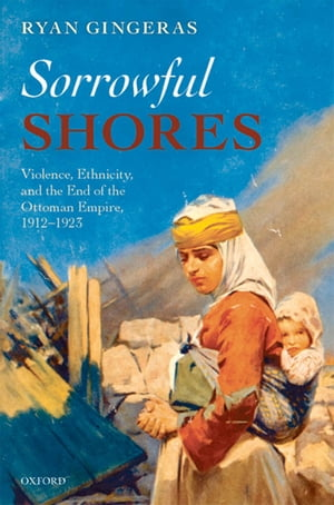 Sorrowful Shores Violence,  Ethnicity,  and the End of the Ottoman Empire 1912-1923