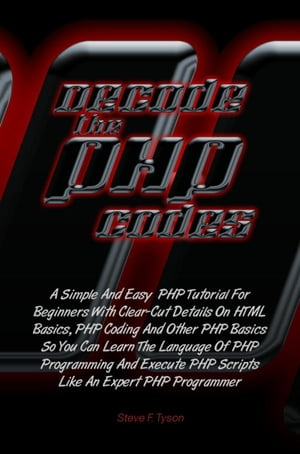 Decode The PHP Codes A Simple And Easy PHP Tutorial For Beginners With Clear-Cut Details On HTML Basics,  PHP Coding And Other PHP Basics So You Can Le