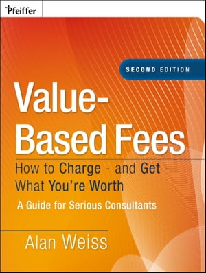 Value-Based Fees How to Charge - and Get - What You're Worth