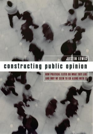 Constructing Public Opinion How Political Elites Do What They Like and Why We Seem to Go Along with It
