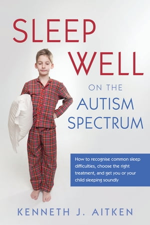 Sleep Well on the Autism Spectrum How to recognise common sleep difficulties,  choose the right treatment,  and get you or your child sleeping soundly