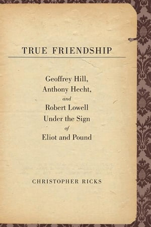 True Friendship: Geoffrey Hill, Anthony Hecht, and Robert Lowell Under the Sign of Eliot and Pound
