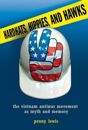 Hardhats,  Hippies,  and Hawks The Vietnam Antiwar Movement as Myth and Memory