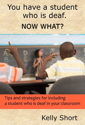 You Have a Student Who Is Deaf. Now What? Tips and strategies for including a student who is deaf in your classroom