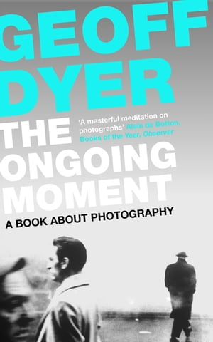 The Ongoing Moment A Book About Photographs