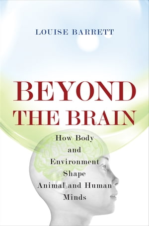 Beyond the Brain How Body and Environment Shape Animal and Human Minds
