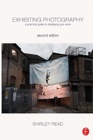 Exhibiting Photography A Practical Guide to Displaying Your Work