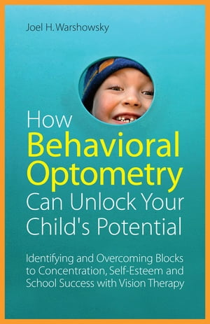 How Behavioral Optometry Can Unlock Your Child's Potential Identifying and Overcoming Blocks to Concentration,  Self-Esteem and School Success with Vis