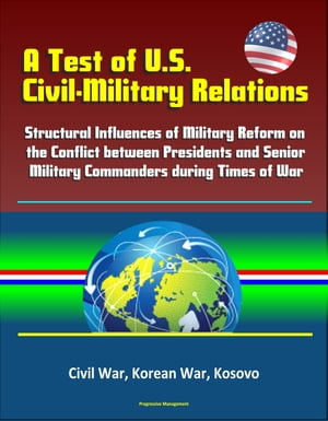 A Test of U.S. Civil-Military Relations: Structural Influences of Military Reform on the Conflict between Presidents and Senior Military Commanders du