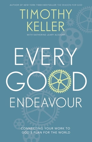 Every Good Endeavour Connecting Your Work to God's Plan for the World