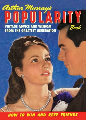 Arthur Murray?s Popularity Book Vintage Advice and Wisdom from The Greatest Generation