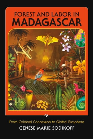 Forest and Labor in Madagascar From Colonial Concession to Global Biosphere