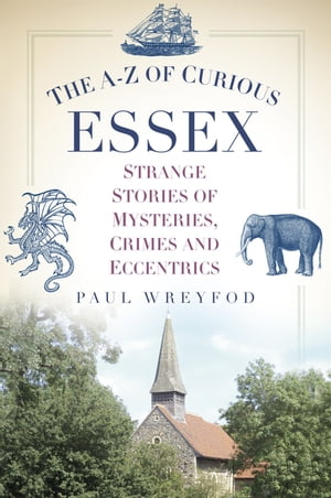 The AZ of Curious Essex Strange Stories of Mysteries,  Crimes and Eccentrics