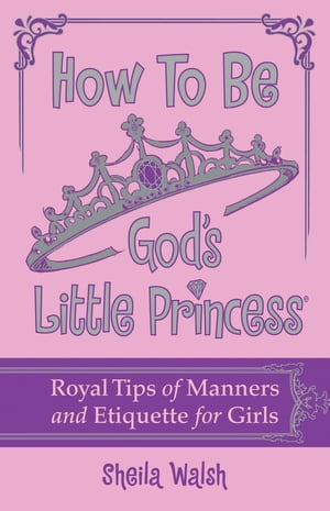 How to Be God's Little Princess Royal Tips on Manners and Etiquette for Girls