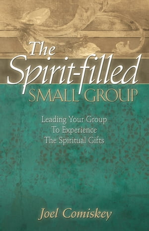 The Spirit-filled Small Group Leading Your Group to Experience the Spiritual Gifts