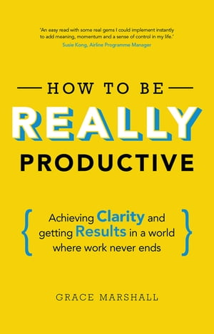 How To Be REALLY Productive Achieving clarity and getting results in a world where work never ends