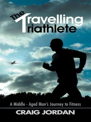 The Travelling Triathlete A Middle - Aged Mans Journey to Fitness
