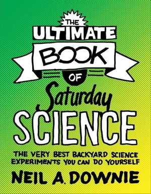 The Ultimate Book of Saturday Science The Very Best Backyard Science Experiments You Can Do Yourself
