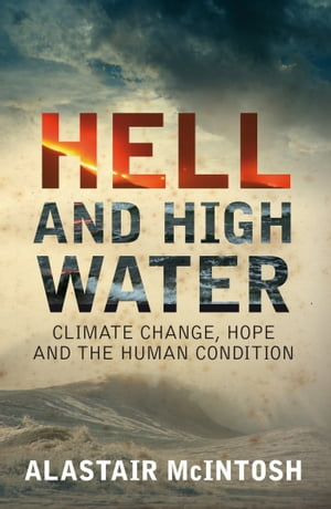 Hell and High Water Climate Change,  Hope and the Human Condition