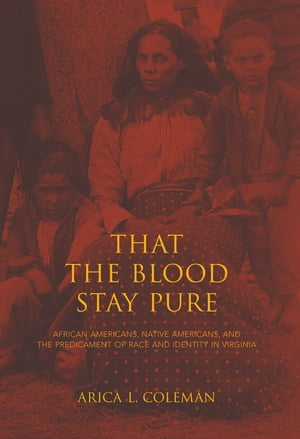 That the Blood Stay Pure African Americans,  Native Americans,  and the Predicament of Race and Identity in Virginia