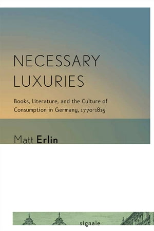 Necessary Luxuries Books,  Literature,  and the Culture of Consumption in Germany,  1770?1815