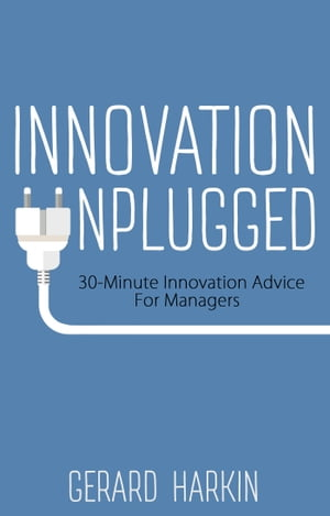 Innovation Unplugged 30-Minute Innovation Advice For Managers