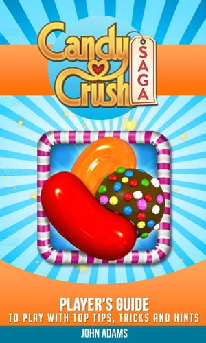 Candy Crush Saga: Player's Guide to Play with Tips,  Tricks and Hints!