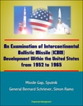 online magazine -  An Examination of Intercontinental Ballistic Missile (ICBM) Development Within the United States from 1952 to 1965 - Missile Gap, Sputnik, General Bernard Schriever, Simon Ramo