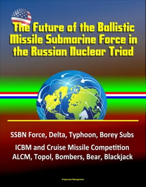 The Future of the Ballistic Missile Submarine Force in the Russian Nuclear Triad: SSBN Force,  Delta,  Typhoon,  Borey Subs,  ICBM and Cruise Missile Comp